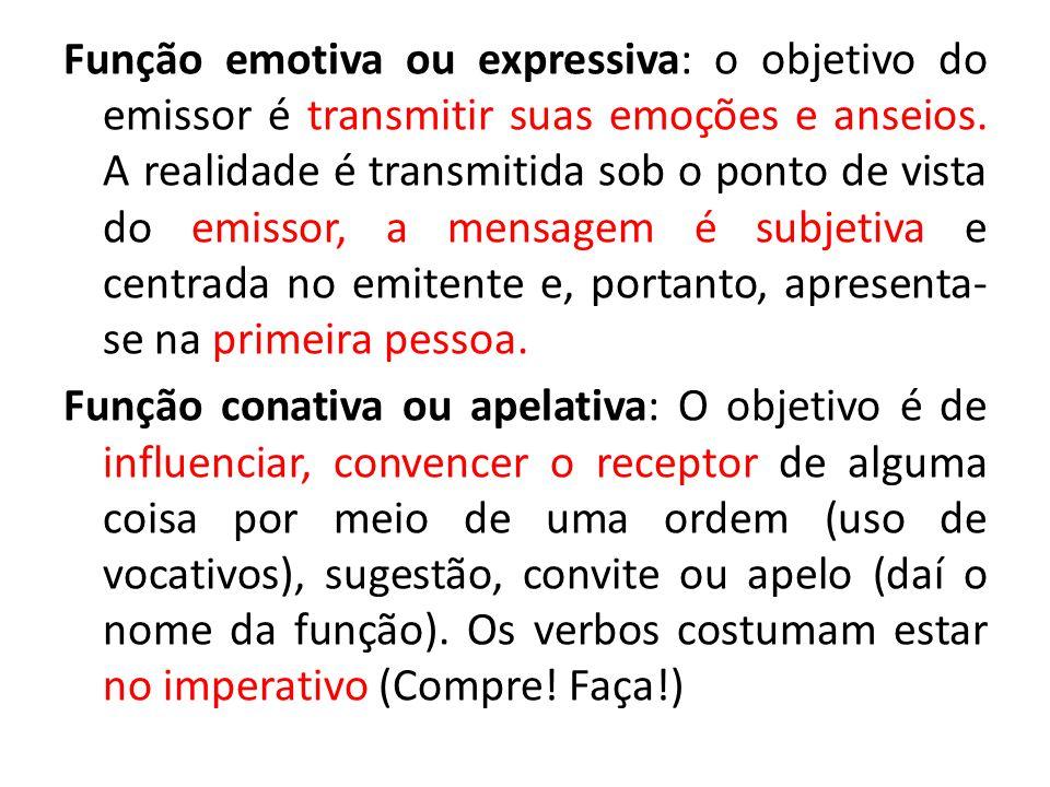 Função emotiva ou expressiva: o objetivo do emissor é transmitir suas emoções e anseios. A realidade é transmitida sob o ponto de vista do emissor, a