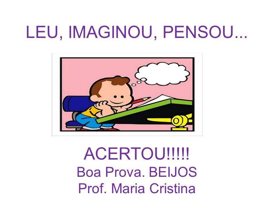 LEU, IMAGINOU, PENSOU... ACERTOU!!!!! Boa Prova. BEIJOS Prof. Maria Cristina