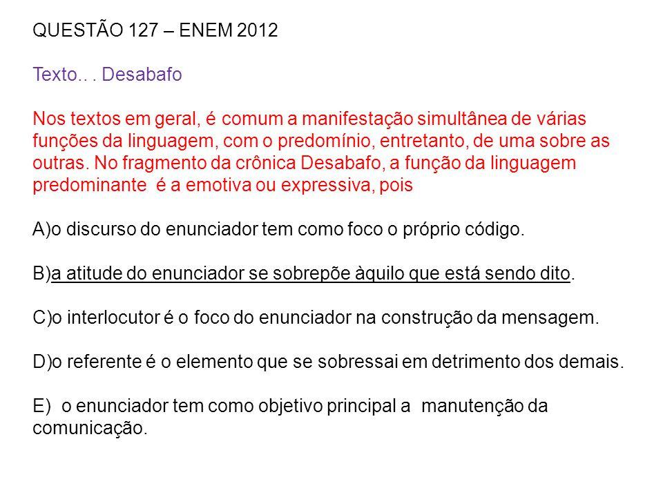 QUESTÃO 127 – ENEM 2012 Texto... Desabafo Nos textos em geral, é comum a manifestação simultânea de várias funções da linguagem, com o predomínio, ent
