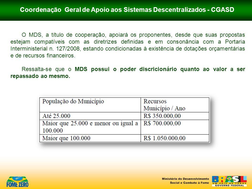 Coordenação Geral de Apoio aos Sistemas Descentralizados - CGASD O MDS, a título de cooperação, apoiará os proponentes, desde que suas propostas estej