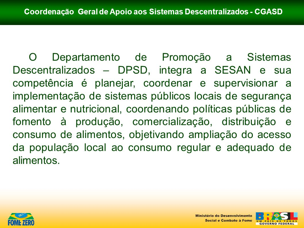 Coordenação Geral de Apoio aos Sistemas Descentralizados - CGASD Esses sistemas são compreendidos hoje, no âmbito da SESAN, como arranjos locais de produção, comercialização e consumo de alimentos, objeto de aporte de recursos federais, conforme prioridades da Política Nacional de combate à fome e à pobreza.