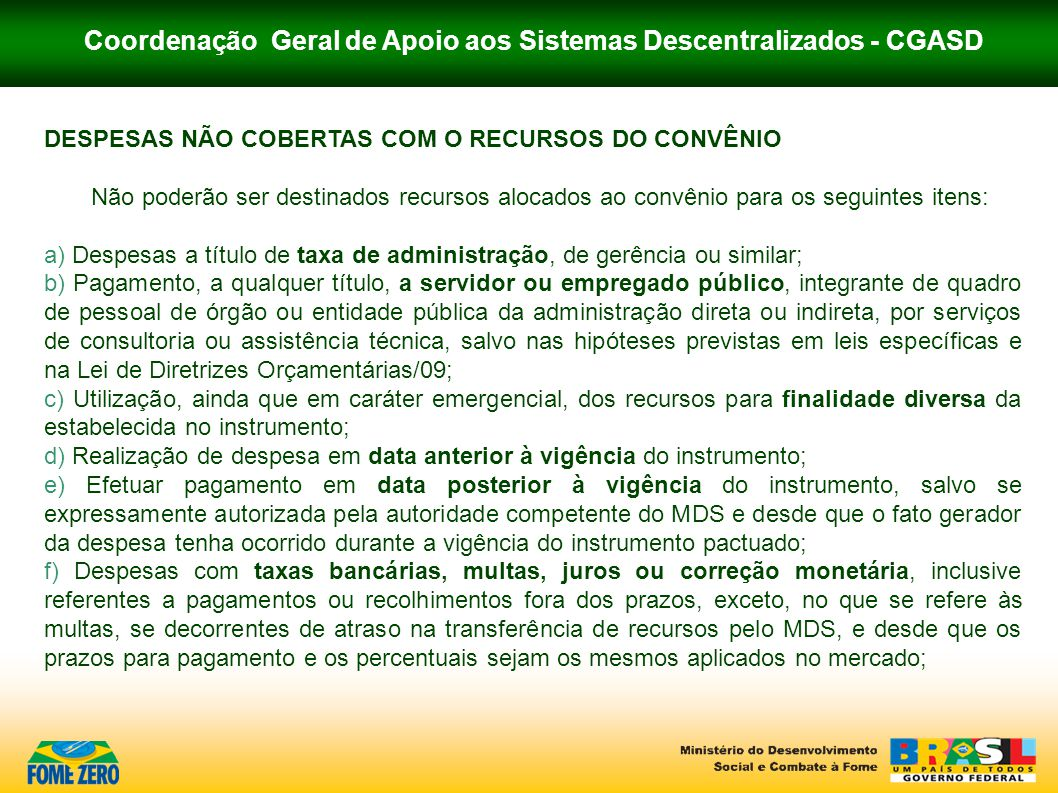 Coordenação Geral de Apoio aos Sistemas Descentralizados - CGASD DESPESAS NÃO COBERTAS COM O RECURSOS DO CONVÊNIO Não poderão ser destinados recursos