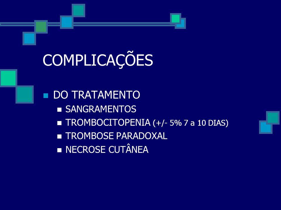 COMPLICAÇÕES  DO TRATAMENTO  SANGRAMENTOS  TROMBOCITOPENIA (+/- 5% 7 a 10 DIAS)  TROMBOSE PARADOXAL  NECROSE CUTÂNEA