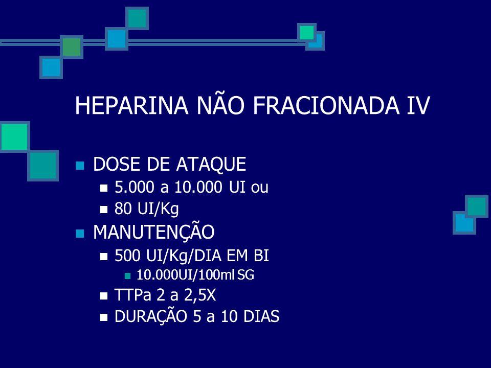 HEPARINA NÃO FRACIONADA IV  DOSE DE ATAQUE  5.000 a 10.000 UI ou  80 UI/Kg  MANUTENÇÃO  500 UI/Kg/DIA EM BI  10.000UI/100ml SG  TTPa 2 a 2,5X 