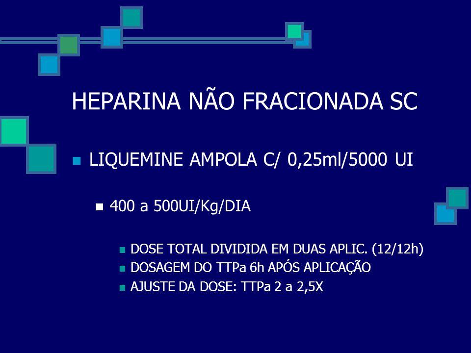 HEPARINA NÃO FRACIONADA SC  LIQUEMINE AMPOLA C/ 0,25ml/5000 UI  400 a 500UI/Kg/DIA  DOSE TOTAL DIVIDIDA EM DUAS APLIC. (12/12h)  DOSAGEM DO TTPa 6
