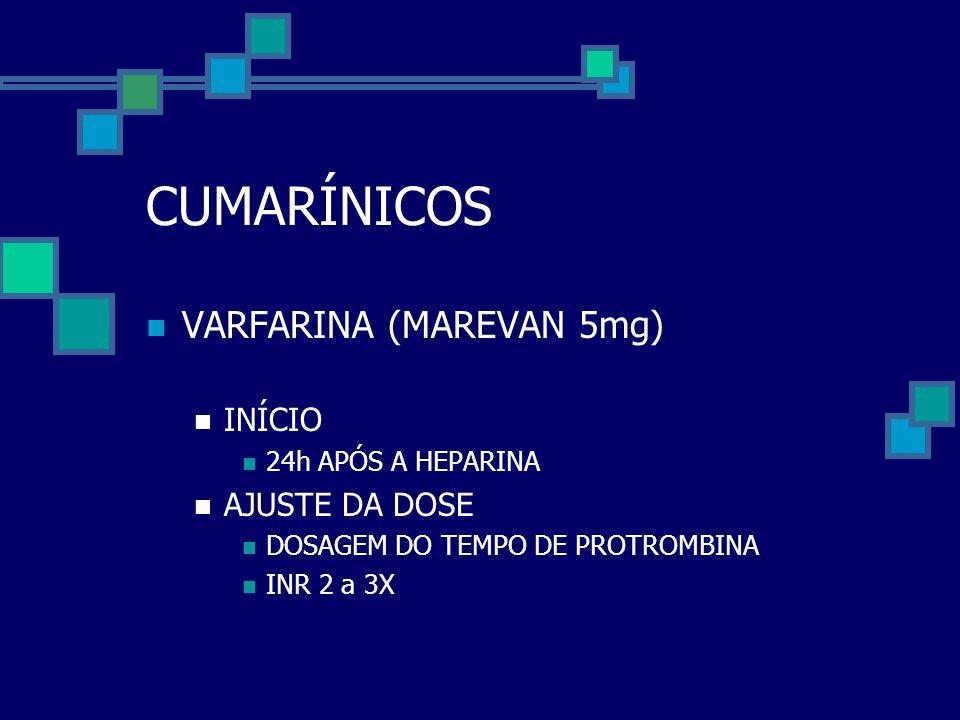 CUMARÍNICOS  VARFARINA (MAREVAN 5mg)  INÍCIO  24h APÓS A HEPARINA  AJUSTE DA DOSE  DOSAGEM DO TEMPO DE PROTROMBINA  INR 2 a 3X