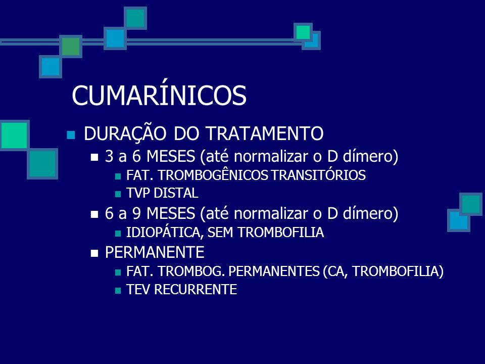 CUMARÍNICOS  DURAÇÃO DO TRATAMENTO  3 a 6 MESES (até normalizar o D dímero)  FAT. TROMBOGÊNICOS TRANSITÓRIOS  TVP DISTAL  6 a 9 MESES (até normal