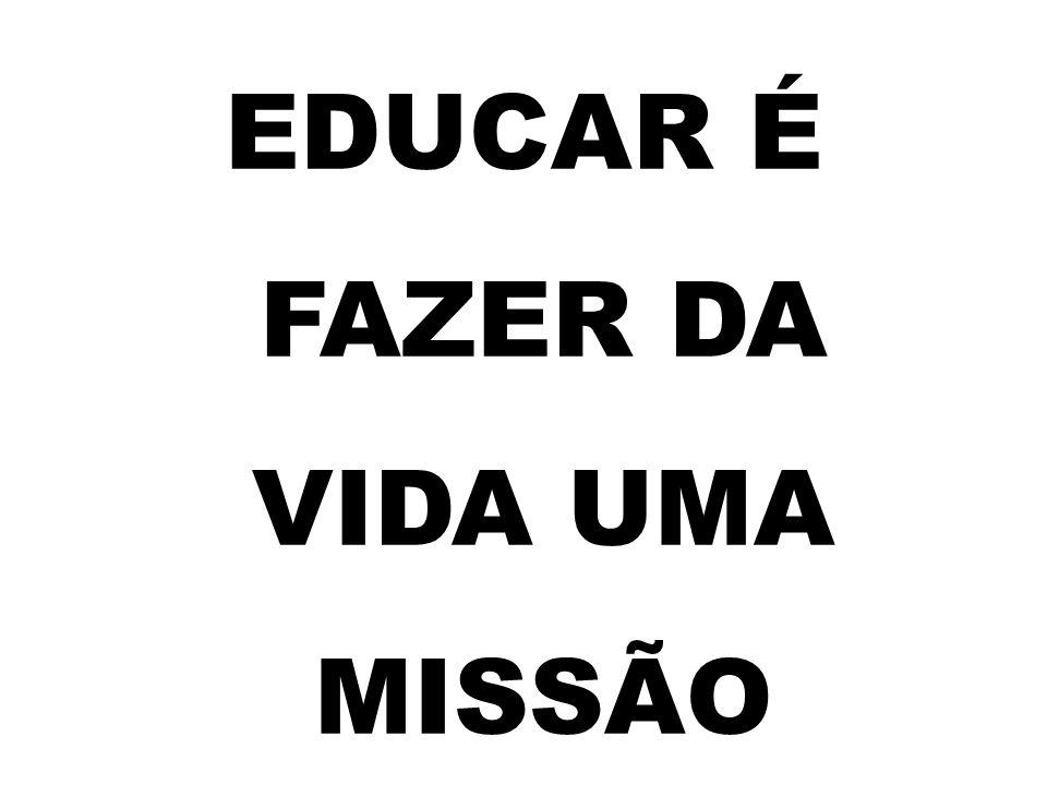 EDUCAR É FAZER DA VIDA UMA MISSÃO
