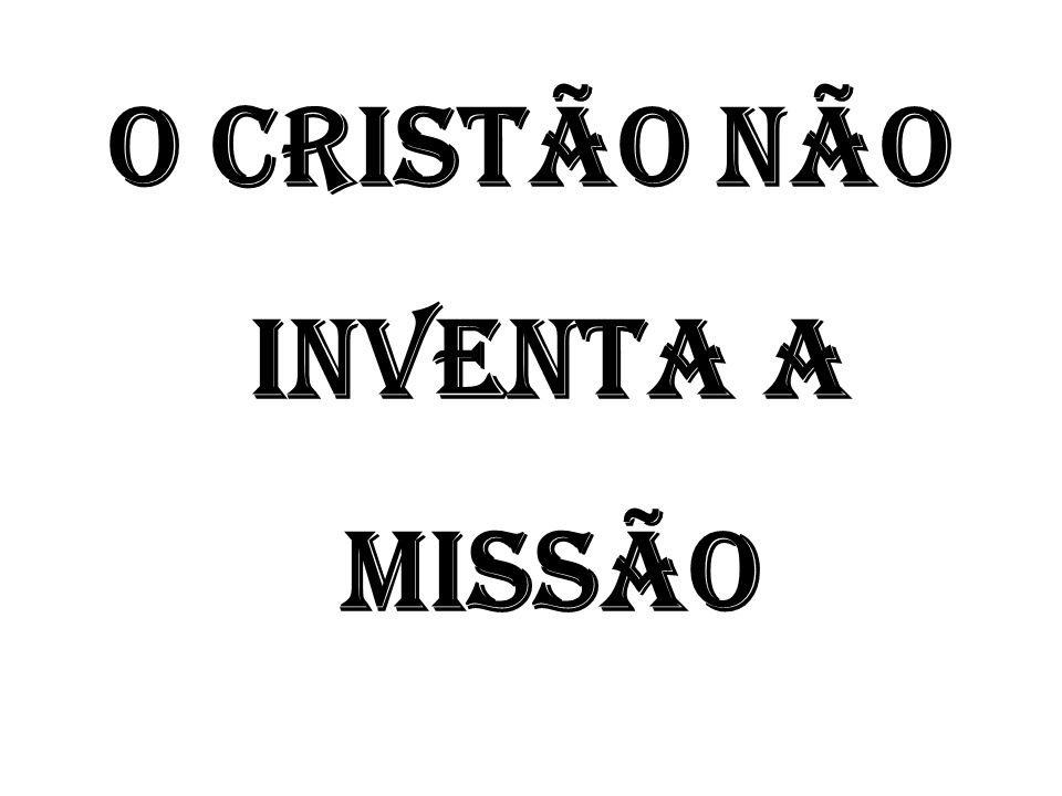 O CRISTÃO NÃO INVENTA A MISSÃO