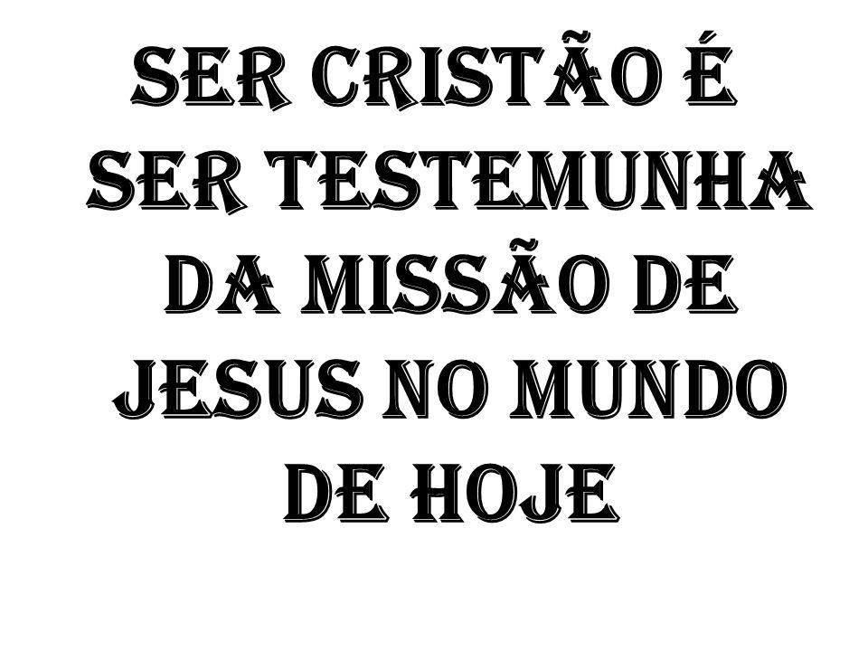 SER CRISTÃO É SER TESTEMUNHA DA MISSÃO DE JESUS NO MUNDO DE HOJE