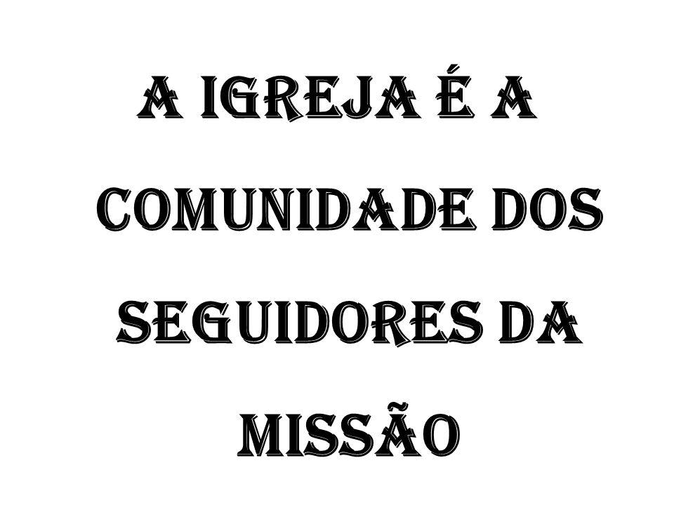 A IGREJA É A COMUNIDADE DOS SEGUIDORES DA MISSÃO
