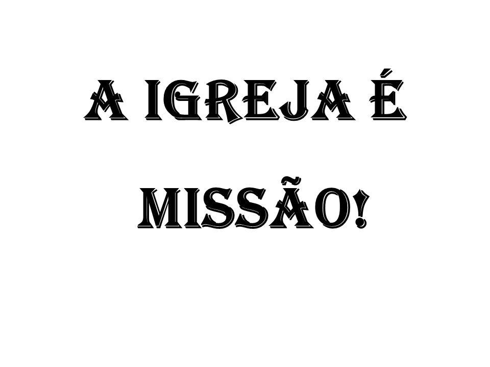 A IGREJA É MISSÃO!