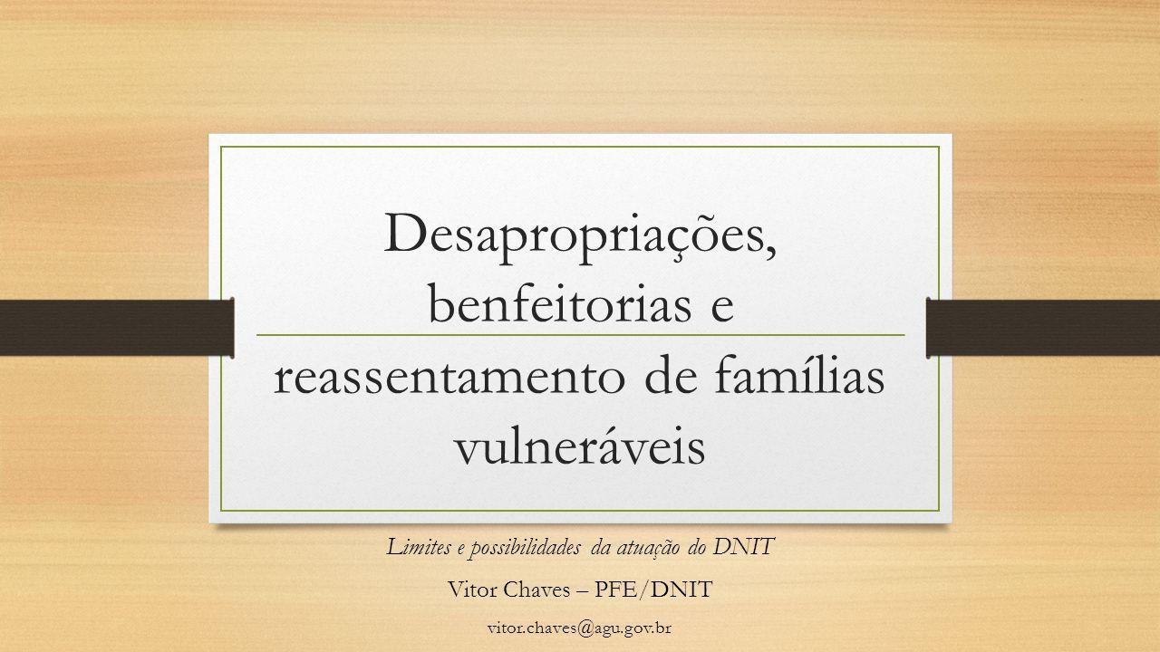 Desapropriações, benfeitorias e reassentamento de famílias vulneráveis Limites e possibilidades da atuação do DNIT Vitor Chaves – PFE/DNIT vitor.chave