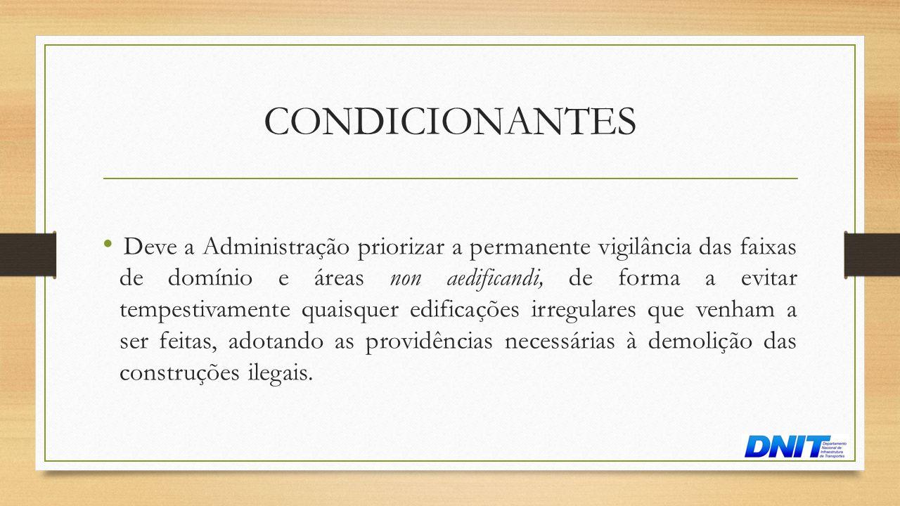 CONDICIONANTES • Deve a Administração priorizar a permanente vigilância das faixas de domínio e áreas non aedificandi, de forma a evitar tempestivamen