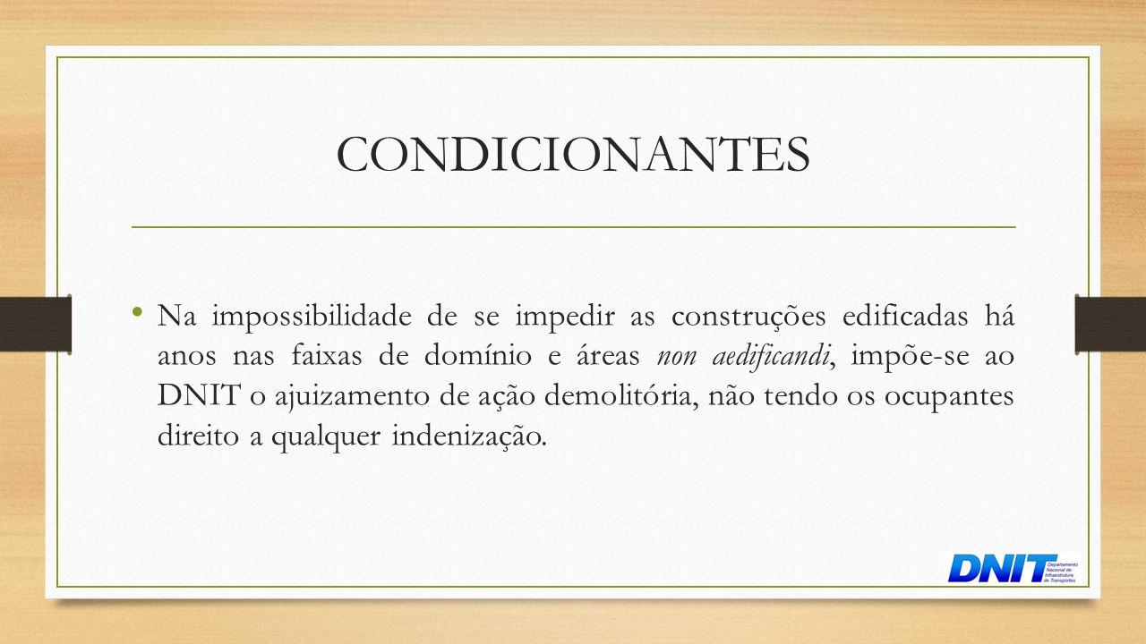 CONDICIONANTES • Na impossibilidade de se impedir as construções edificadas há anos nas faixas de domínio e áreas non aedificandi, impõe-se ao DNIT o