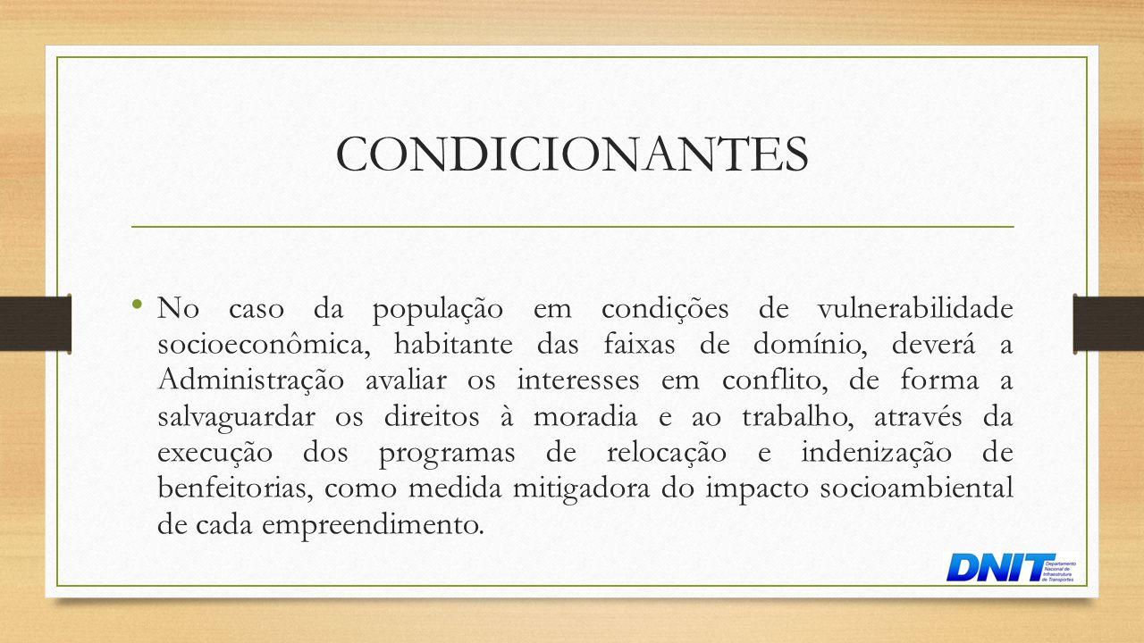 CONDICIONANTES • No caso da população em condições de vulnerabilidade socioeconômica, habitante das faixas de domínio, deverá a Administração avaliar
