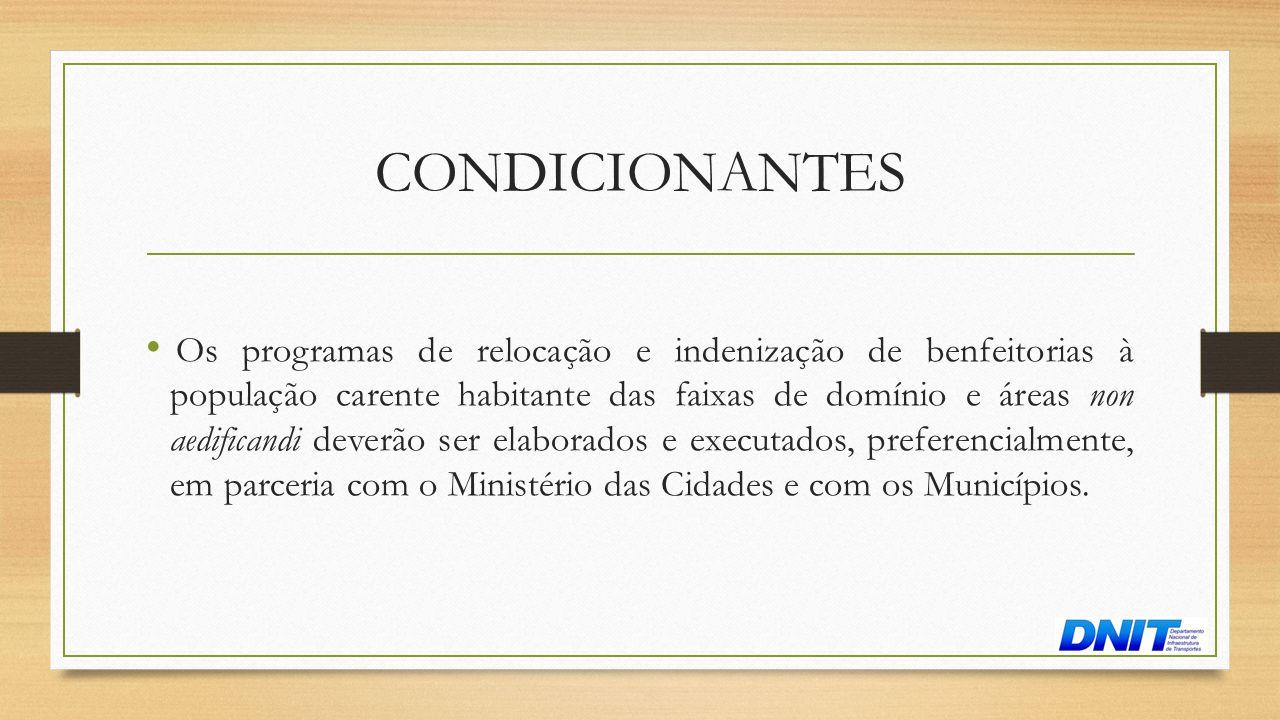 CONDICIONANTES • Os programas de relocação e indenização de benfeitorias à população carente habitante das faixas de domínio e áreas non aedificandi d