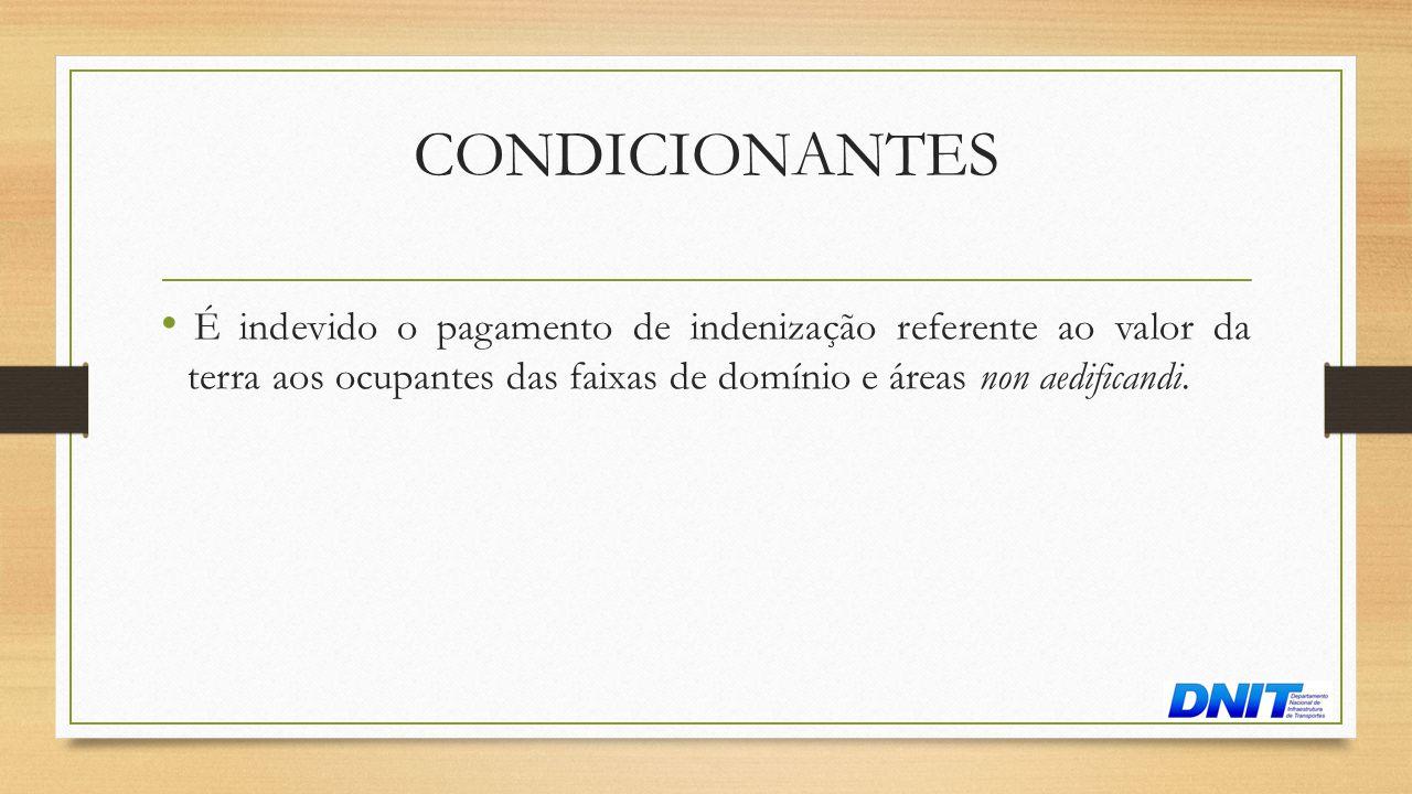 CONDICIONANTES • É indevido o pagamento de indenização referente ao valor da terra aos ocupantes das faixas de domínio e áreas non aedificandi.