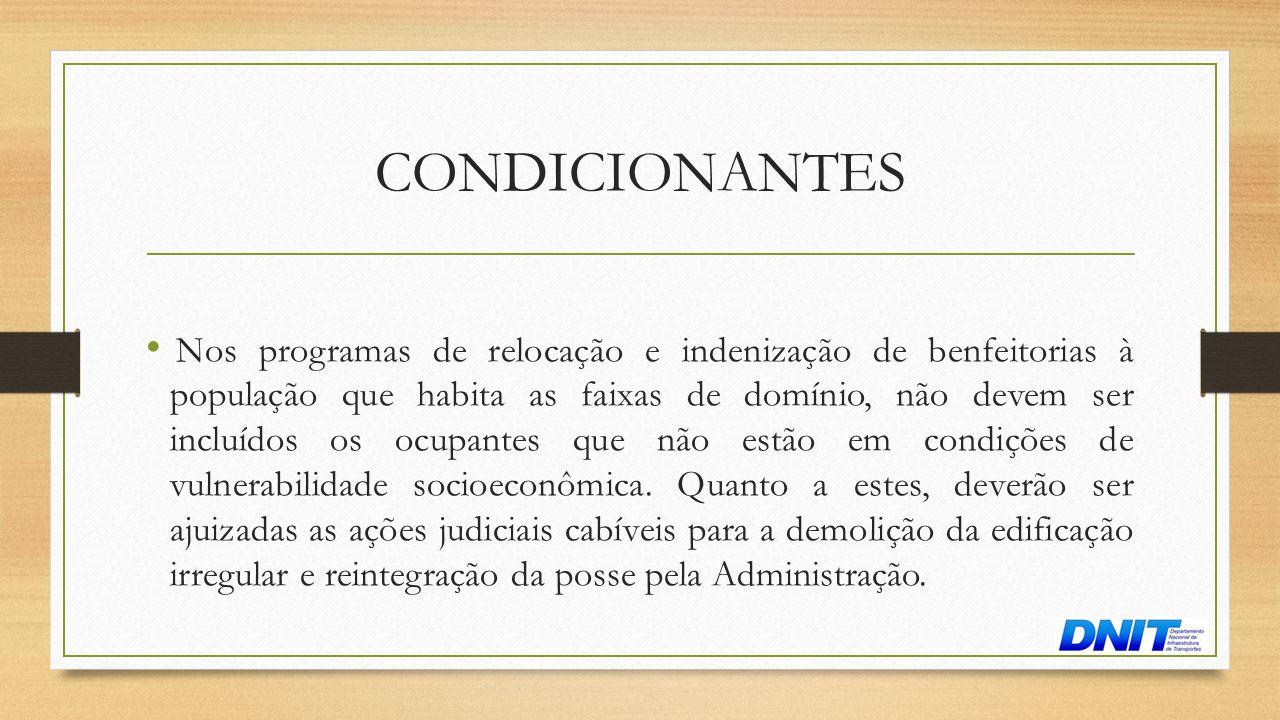 CONDICIONANTES • Nos programas de relocação e indenização de benfeitorias à população que habita as faixas de domínio, não devem ser incluídos os ocup