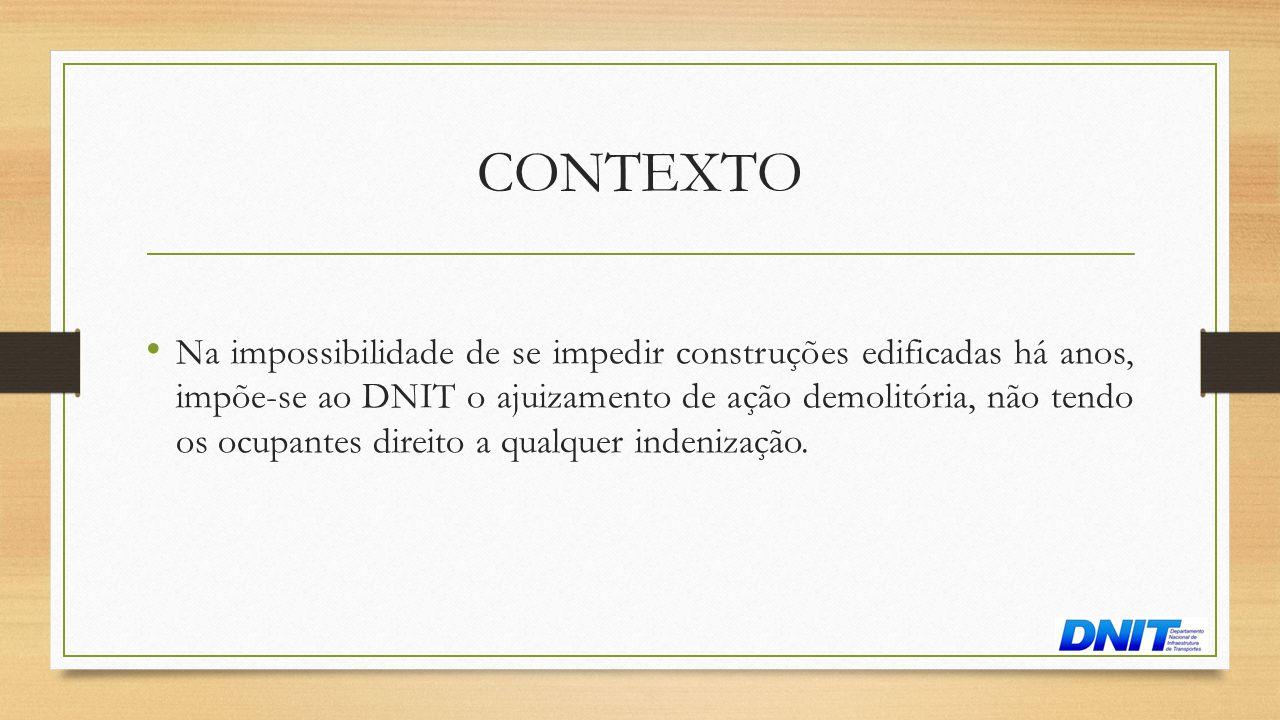 CONTEXTO • Na impossibilidade de se impedir construções edificadas há anos, impõe-se ao DNIT o ajuizamento de ação demolitória, não tendo os ocupantes