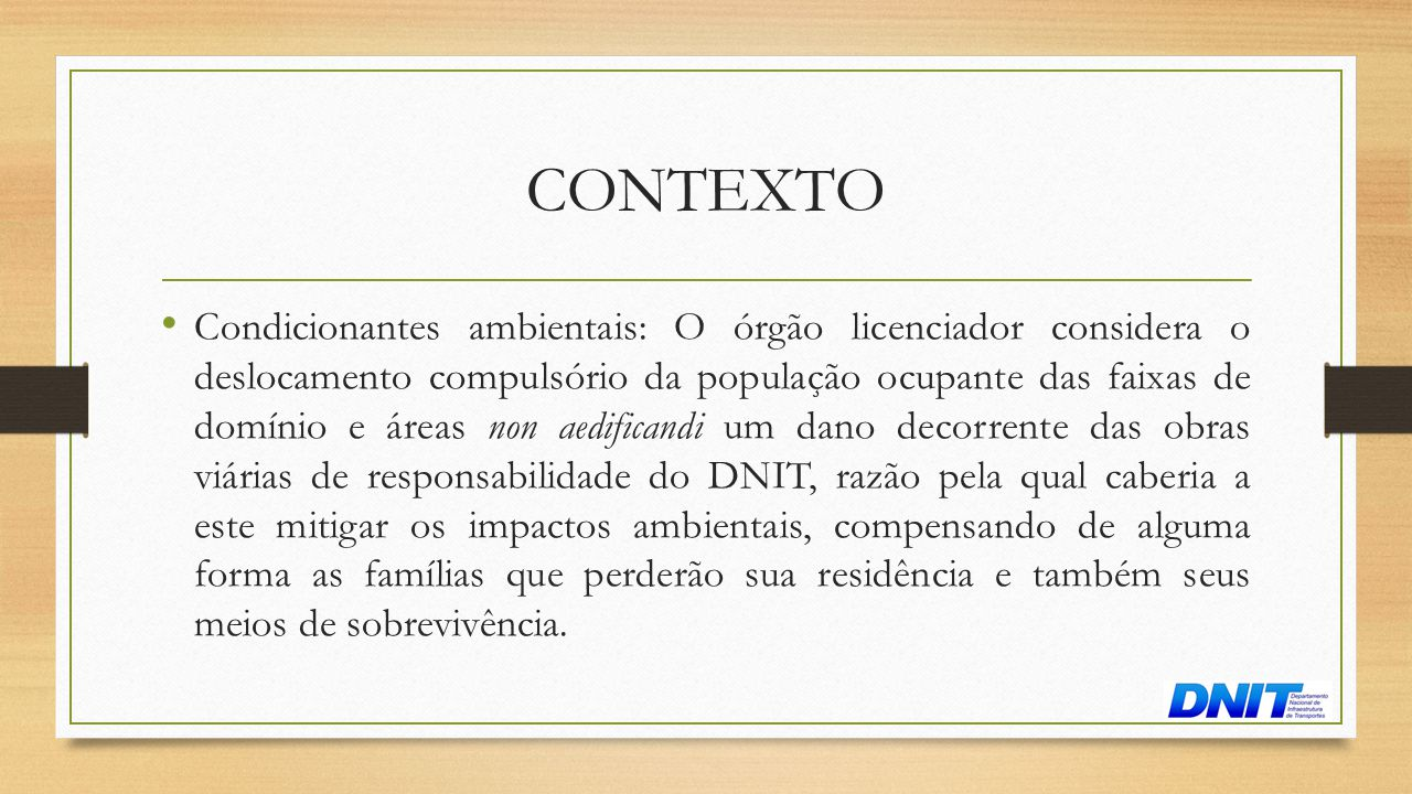CONTEXTO • Condicionantes ambientais: O órgão licenciador considera o deslocamento compulsório da população ocupante das faixas de domínio e áreas non