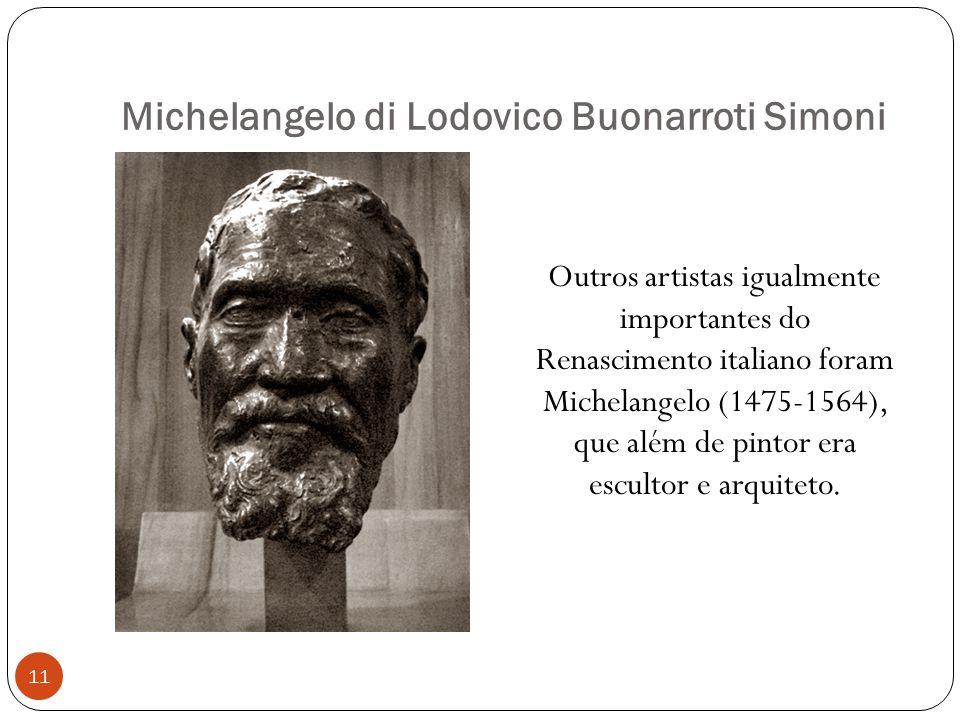 Michelangelo di Lodovico Buonarroti Simoni Outros artistas igualmente importantes do Renascimento italiano foram Michelangelo (1475-1564), que além de pintor era escultor e arquiteto.