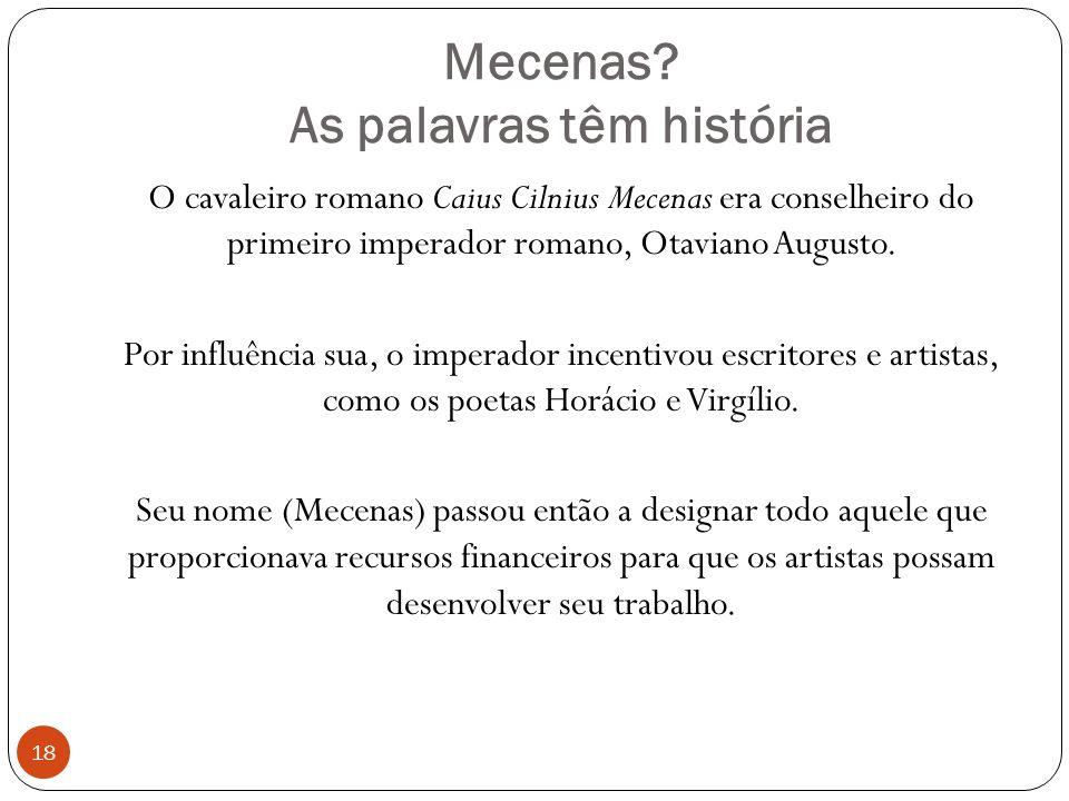 Mecenas? As palavras têm história 18 O cavaleiro romano Caius Cilnius Mecenas era conselheiro do primeiro imperador romano, Otaviano Augusto. Por infl