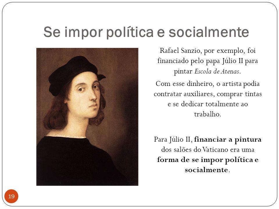 Se impor política e socialmente 19 Rafael Sanzio, por exemplo, foi financiado pelo papa Júlio II para pintar Escola de Atenas.