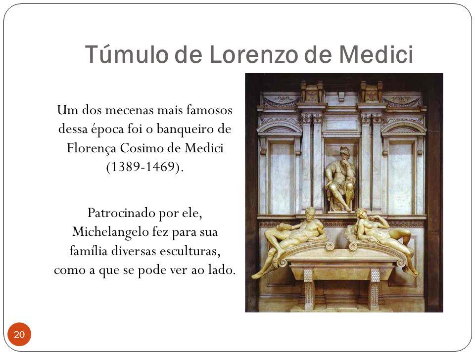 Túmulo de Lorenzo de Medici 20 Um dos mecenas mais famosos dessa época foi o banqueiro de Florença Cosimo de Medici (1389-1469). Patrocinado por ele,
