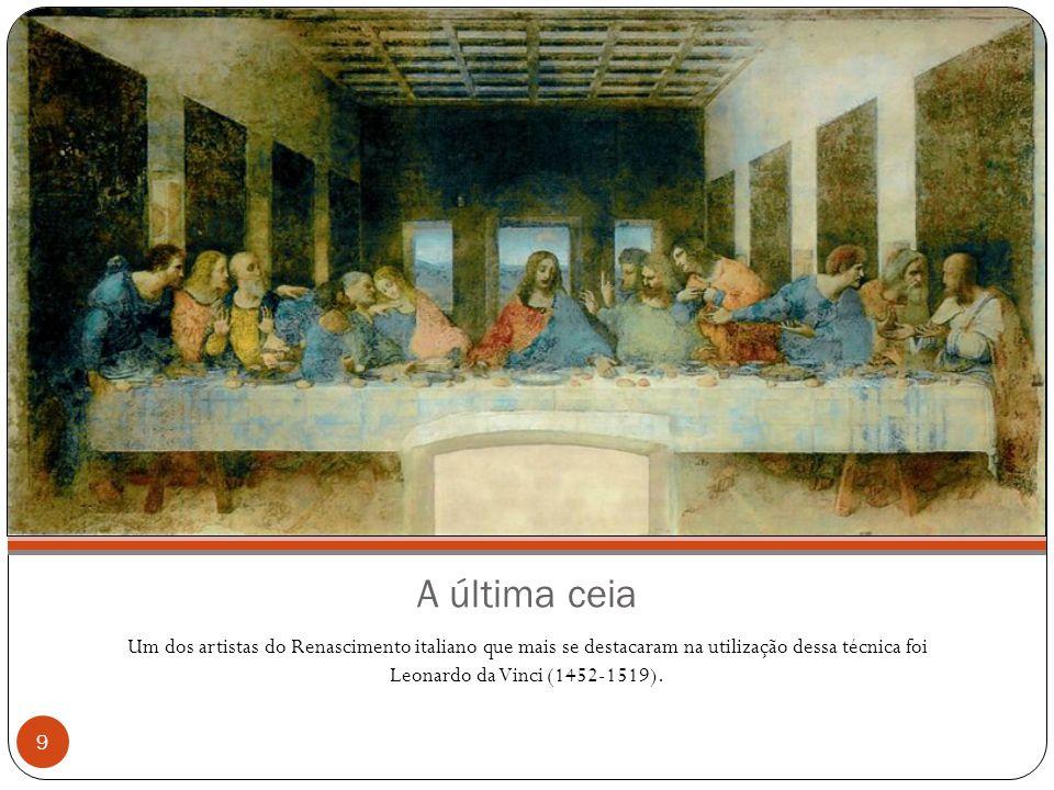 A última ceia Um dos artistas do Renascimento italiano que mais se destacaram na utilização dessa técnica foi Leonardo da Vinci (1452-1519). 9
