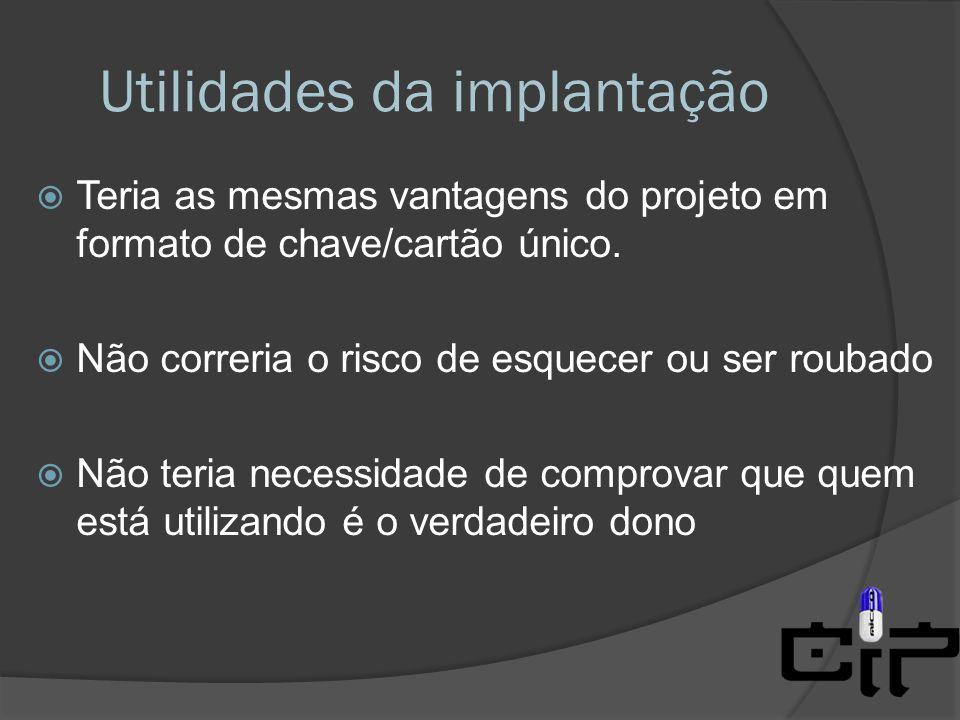 Utilidades da implantação  Teria as mesmas vantagens do projeto em formato de chave/cartão único.