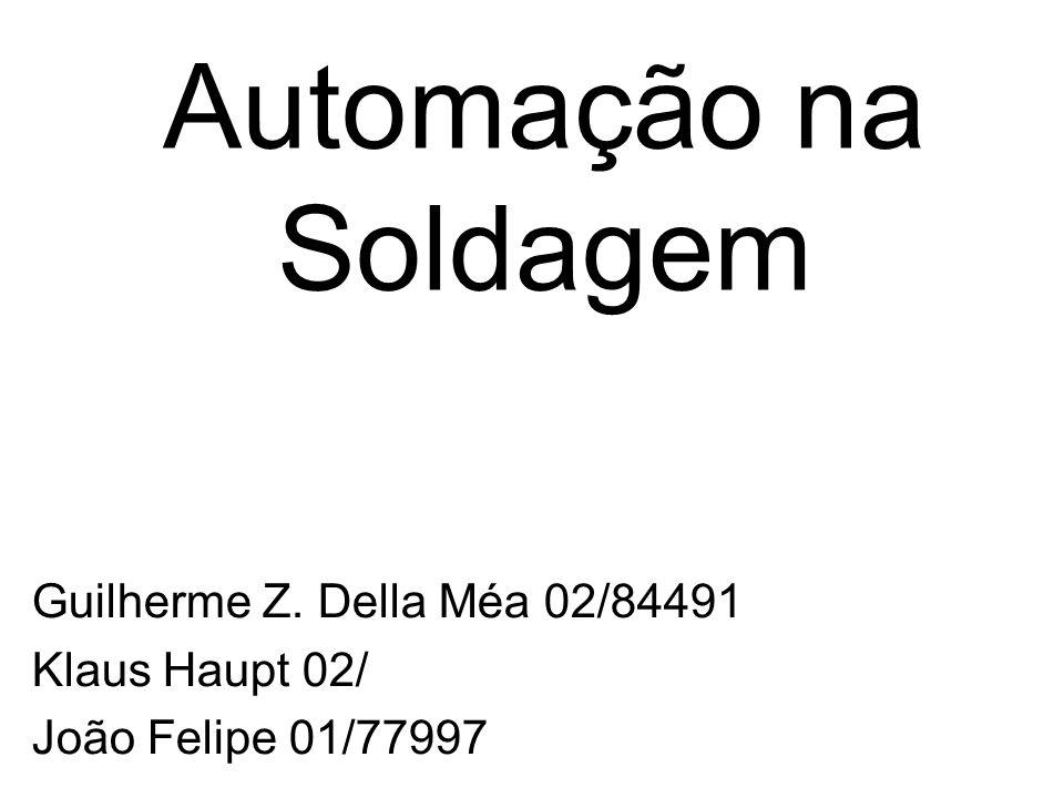 Automação na Soldagem Guilherme Z. Della Méa 02/84491 Klaus Haupt 02/ João Felipe 01/77997