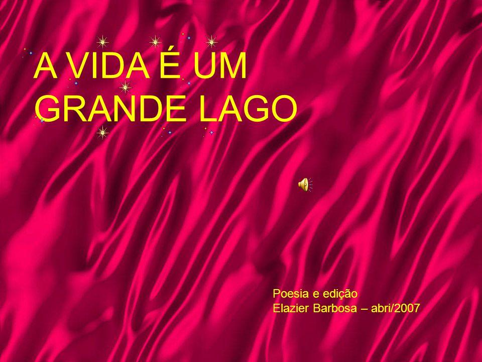 A VIDA É UM GRANDE LAGO Poesia e edição Elazier Barbosa – abri/2007