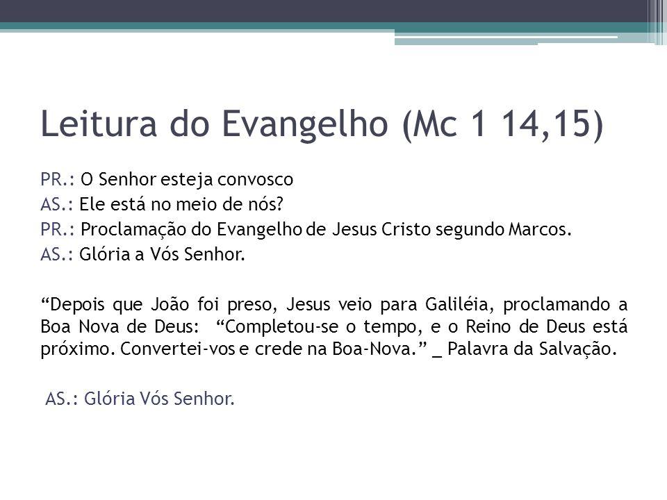 Leitura do Evangelho (Mc 1 14,15) PR.: O Senhor esteja convosco AS.: Ele está no meio de nós? PR.: Proclamação do Evangelho de Jesus Cristo segundo Ma