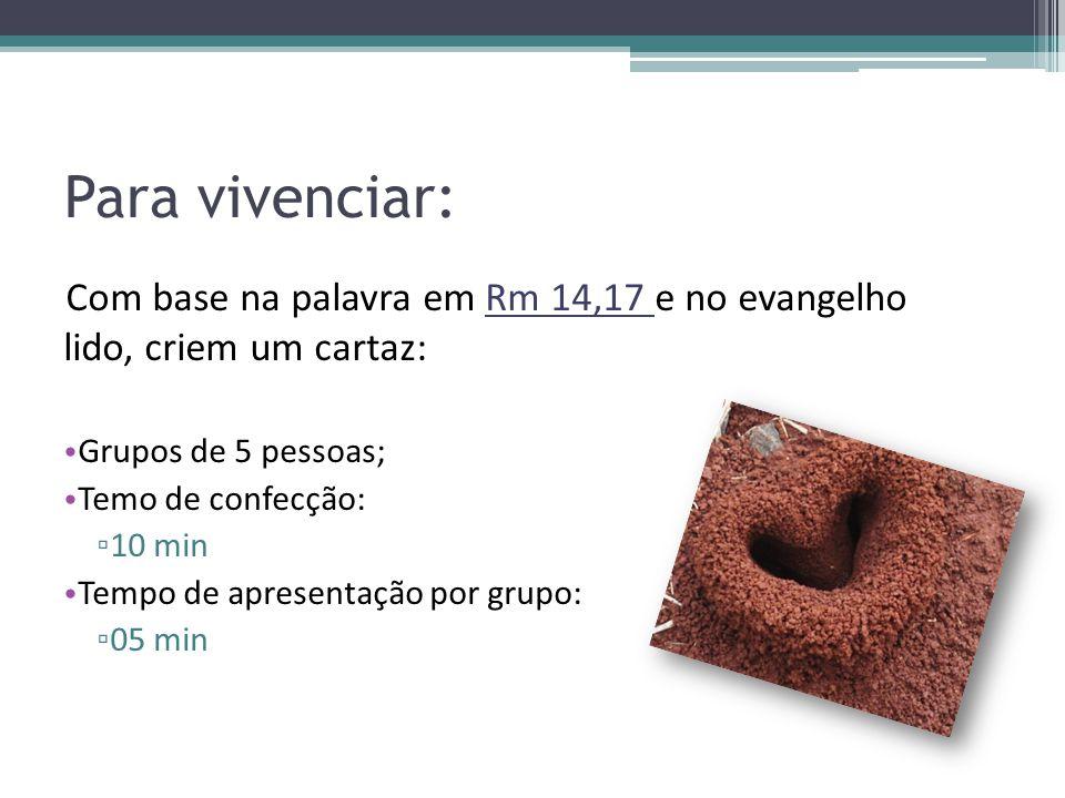 Para vivenciar: Com base na palavra em Rm 14,17 e no evangelho lido, criem um cartaz: • Grupos de 5 pessoas; • Temo de confecção: ▫ 10 min • Tempo de