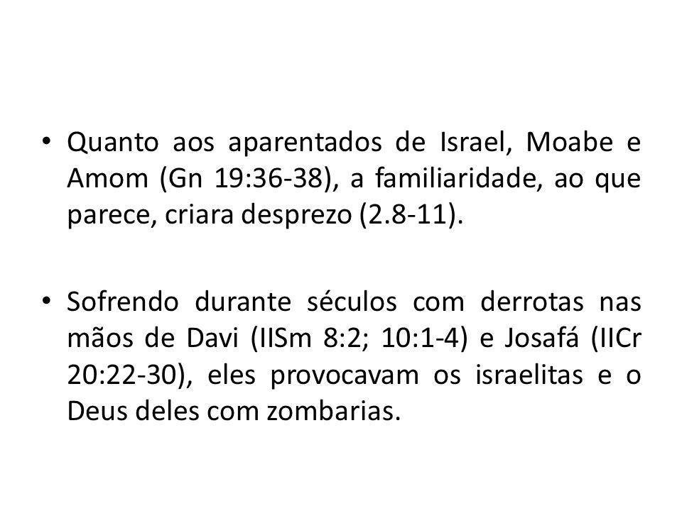 • Quanto aos aparentados de Israel, Moabe e Amom (Gn 19:36-38), a familiaridade, ao que parece, criara desprezo (2.8-11). • Sofrendo durante séculos c