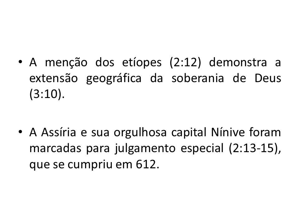 • A menção dos etíopes (2:12) demonstra a extensão geográfica da soberania de Deus (3:10). • A Assíria e sua orgulhosa capital Nínive foram marcadas p