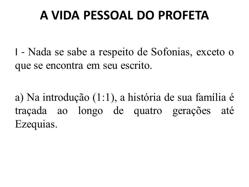 A VIDA PESSOAL DO PROFETA I - Nada se sabe a respeito de Sofonias, exceto o que se encontra em seu escrito. a) Na introdução (1:1), a história de sua