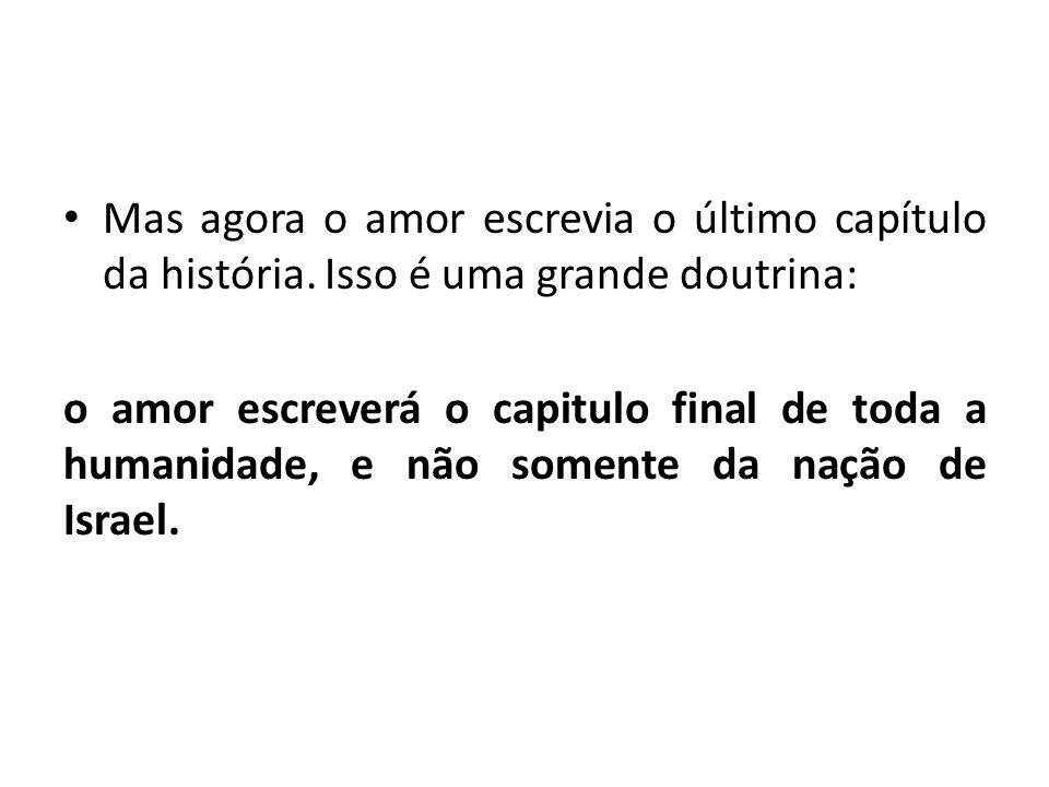• Mas agora o amor escrevia o último capítulo da história. Isso é uma grande doutrina: o amor escreverá o capitulo final de toda a humanidade, e não s