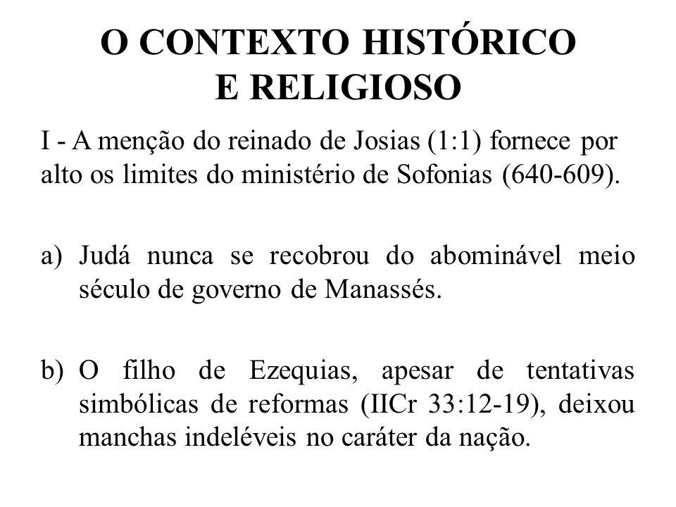 O CONTEXTO HISTÓRICO E RELIGIOSO I - A menção do reinado de Josias (1:1) fornece por alto os limites do ministério de Sofonias (640-609). a)Judá nunca
