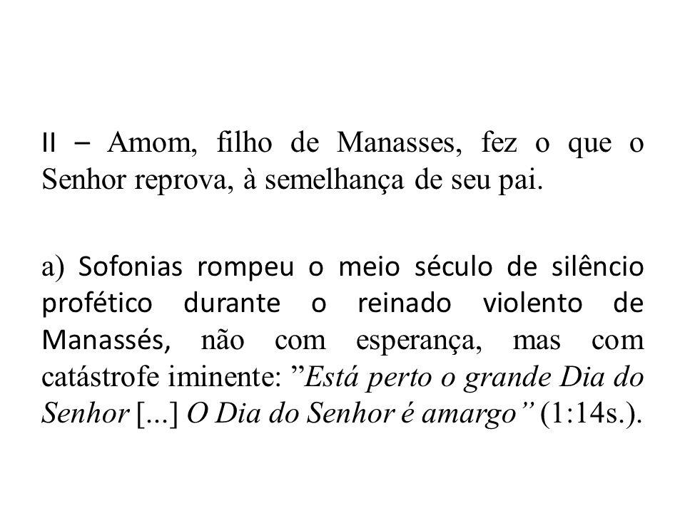 II – Amom, filho de Manasses, fez o que o Senhor reprova, à semelhança de seu pai. a) Sofonias rompeu o meio século de silêncio profético durante o re