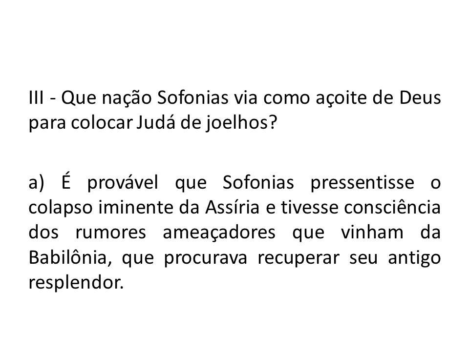 III - Que nação Sofonias via como açoite de Deus para colocar Judá de joelhos? a) É provável que Sofonias pressentisse o colapso iminente da Assíria e