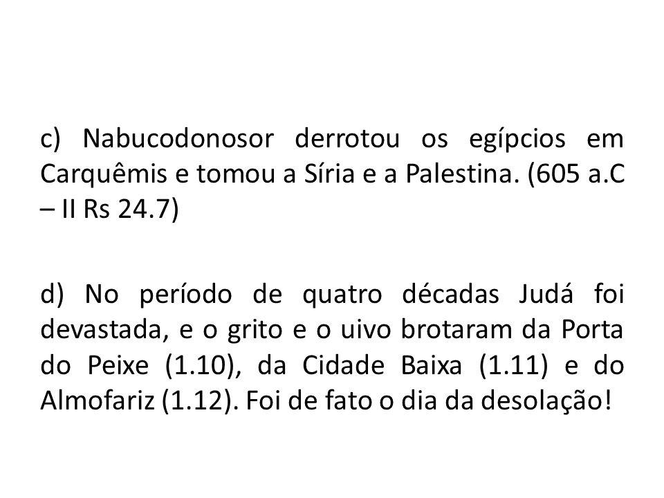 c) Nabucodonosor derrotou os egípcios em Carquêmis e tomou a Síria e a Palestina. (605 a.C – II Rs 24.7) d) No período de quatro décadas Judá foi deva
