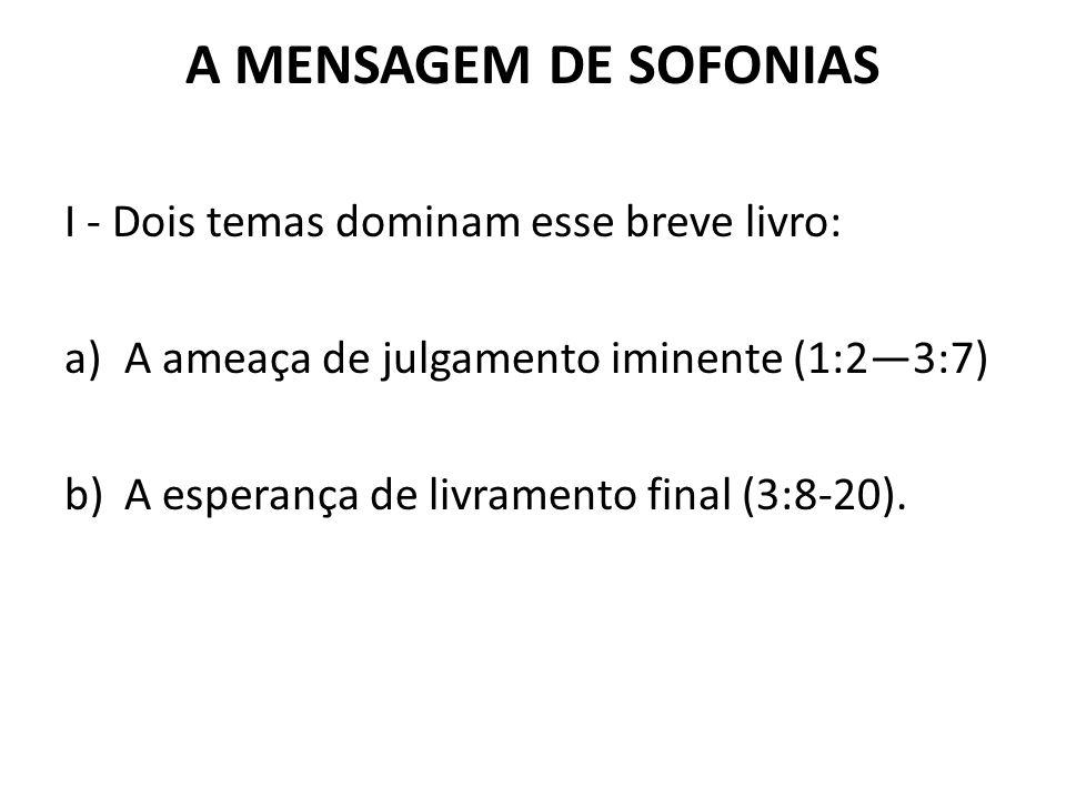 A MENSAGEM DE SOFONIAS I - Dois temas dominam esse breve livro: a)A ameaça de julgamento iminente (1:2—3:7) b)A esperança de livramento final (3:8-20