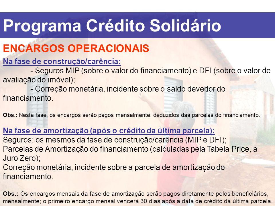 Programa Crédito Solidário ENCARGOS OPERACIONAIS Na fase de construção/carência: - Seguros MIP (sobre o valor do financiamento) e DFI (sobre o valor d