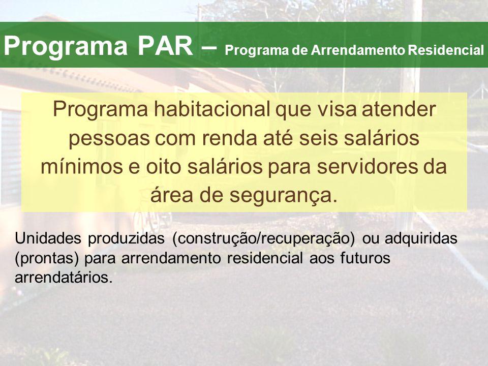 Programa PAR – Programa de Arrendamento Residencial Programa habitacional que visa atender pessoas com renda até seis salários mínimos e oito salários