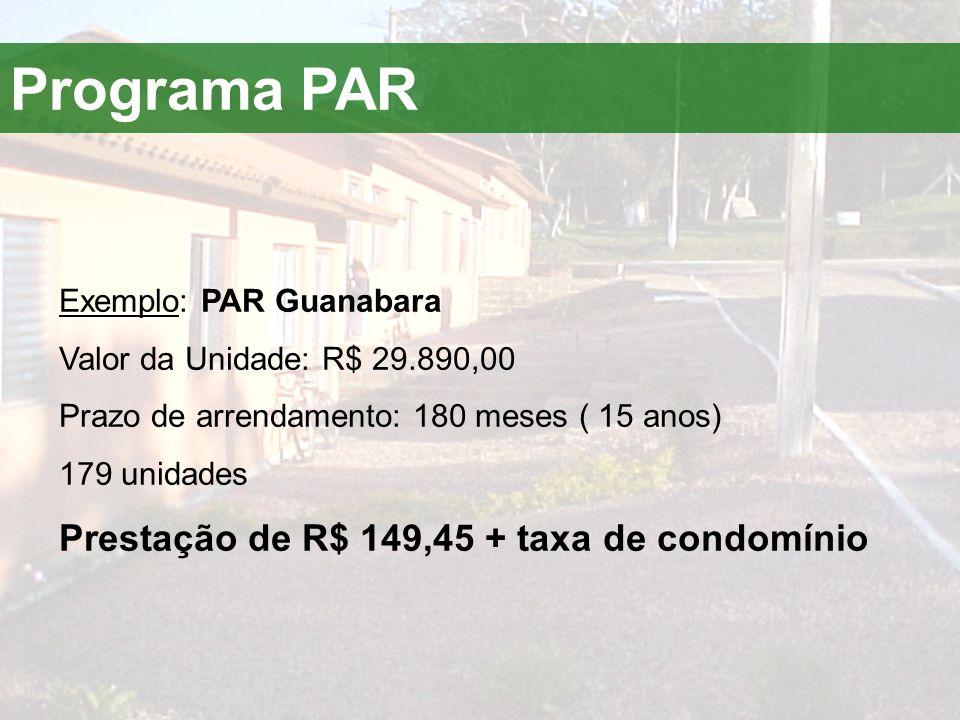 Exemplo: PAR Guanabara Valor da Unidade: R$ 29.890,00 Prazo de arrendamento: 180 meses ( 15 anos) 179 unidades Prestação de R$ 149,45 + taxa de condom