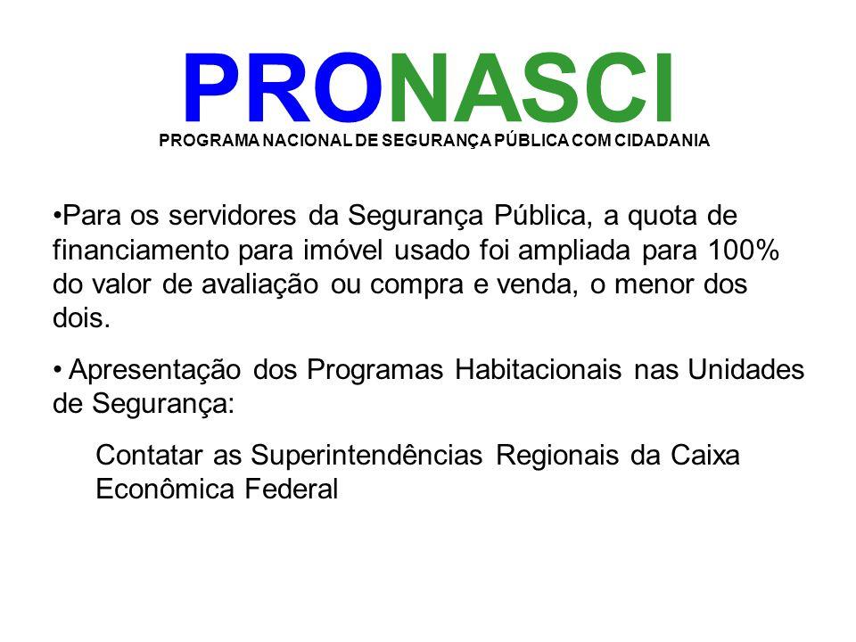 PRONASCI PROGRAMA NACIONAL DE SEGURANÇA PÚBLICA COM CIDADANIA •Para os servidores da Segurança Pública, a quota de financiamento para imóvel usado foi