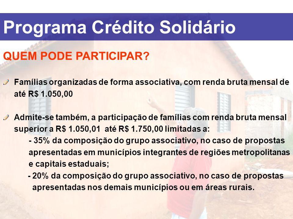 Programa Crédito Solidário QUEM PODE PARTICIPAR? Famílias organizadas de forma associativa, com renda bruta mensal de até R$ 1.050,00 Admite-se também