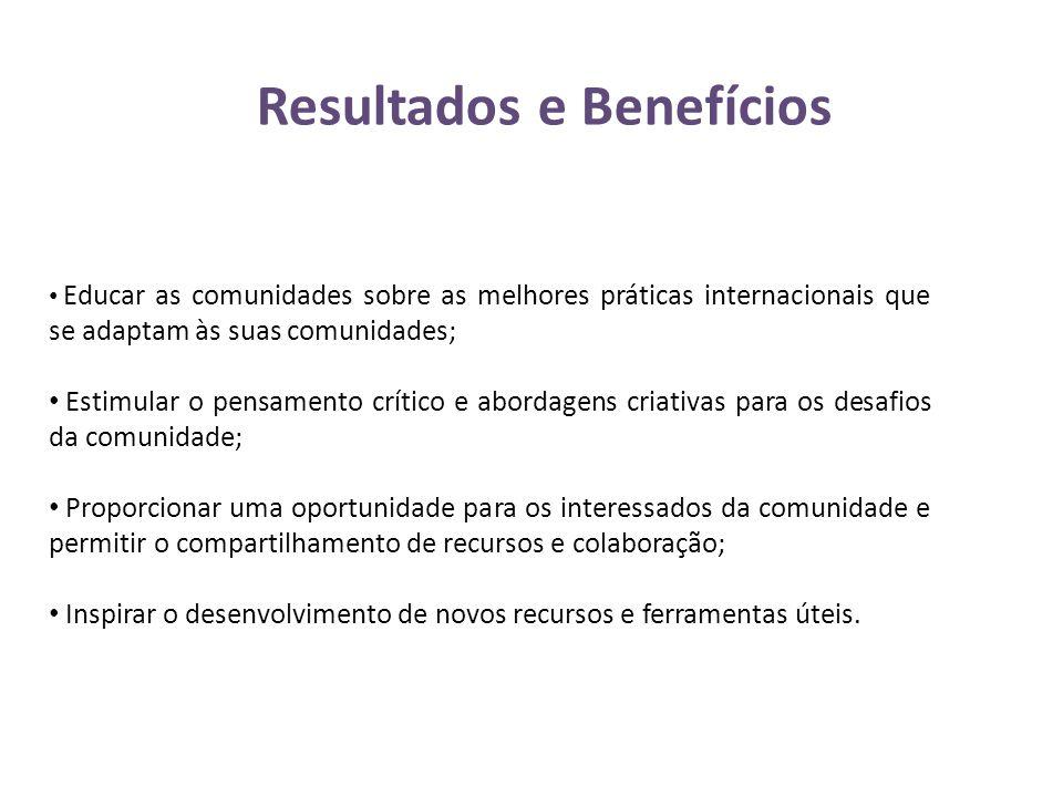 Resultados e Benefícios • Educar as comunidades sobre as melhores práticas internacionais que se adaptam às suas comunidades; • Estimular o pensamento